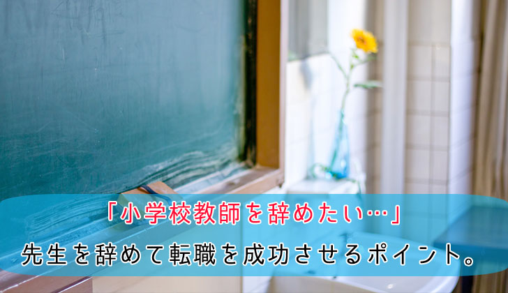 「小学校教師を辞めたい…」先生を辞めて転職を成功させるポイント。の画像